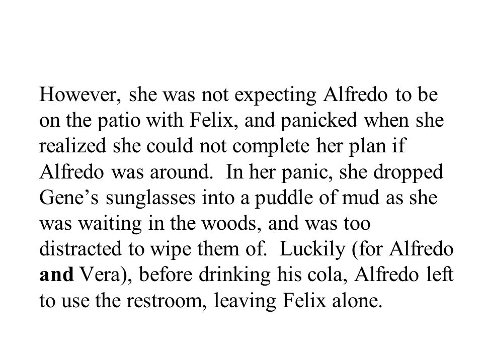 However, she was not expecting Alfredo to be on the patio with Felix, and panicked when she realized she could not complete her plan if Alfredo was ar