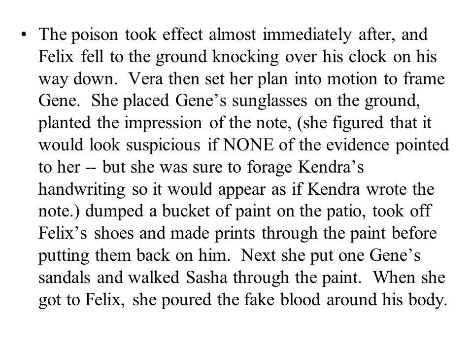 The poison took effect almost immediately after, and Felix fell to the ground knocking over his clock on his way down. Vera then set her plan into mot