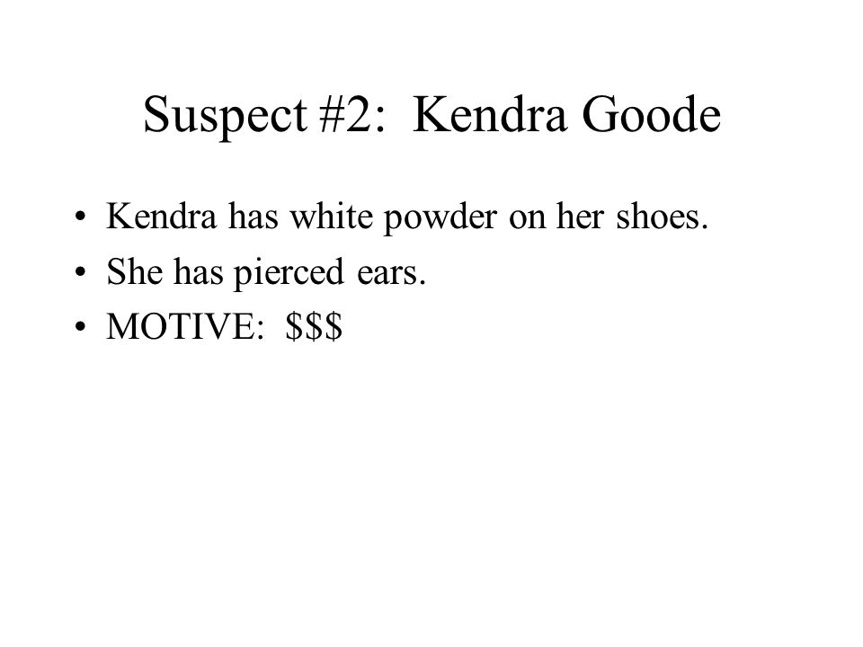 Suspect #2: Kendra Goode Kendra has white powder on her shoes. She has pierced ears. MOTIVE: $$$