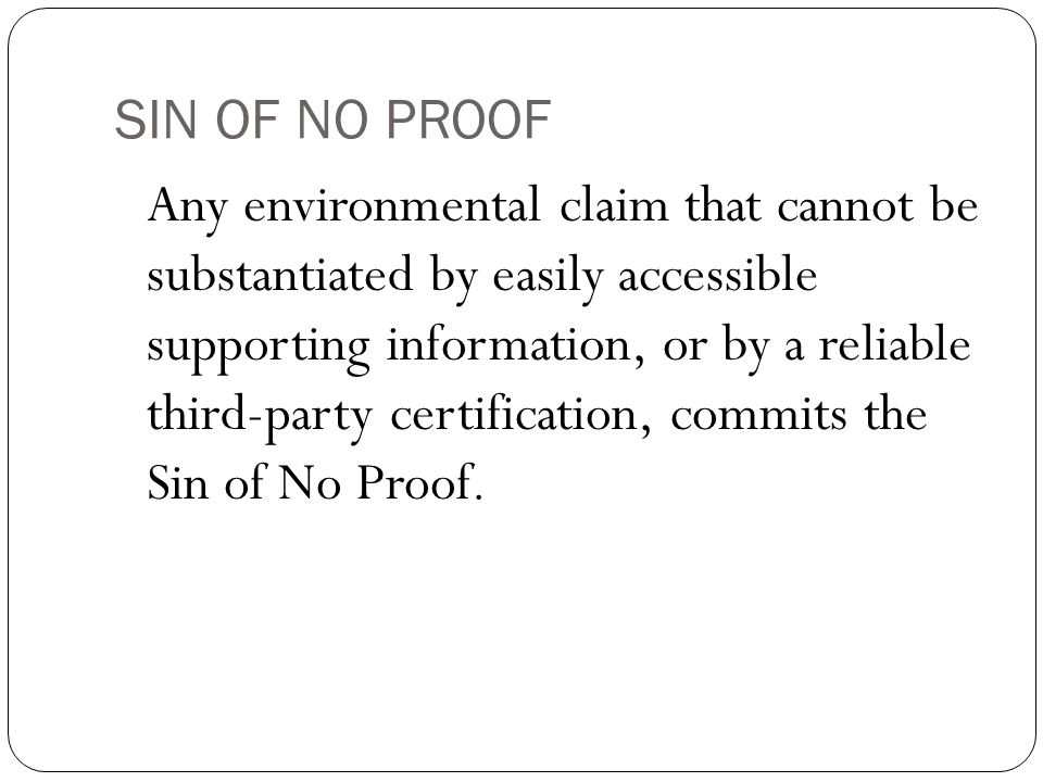SIN OF NO PROOF Any environmental claim that cannot be substantiated by easily accessible supporting information, or by a reliable third-party certification, commits the Sin of No Proof.