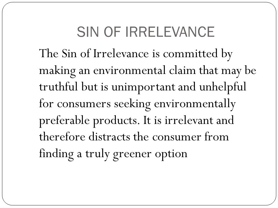 SIN OF IRRELEVANCE The Sin of Irrelevance is committed by making an environmental claim that may be truthful but is unimportant and unhelpful for consumers seeking environmentally preferable products.