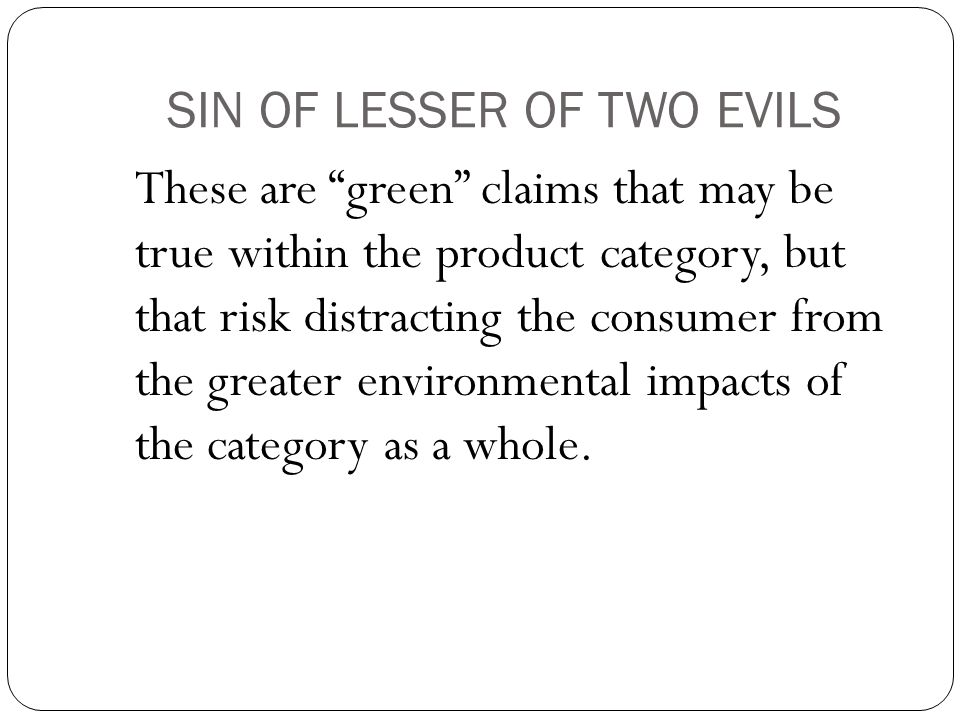 SIN OF LESSER OF TWO EVILS These are green claims that may be true within the product category, but that risk distracting the consumer from the greater environmental impacts of the category as a whole.
