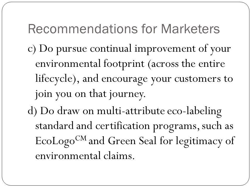 Recommendations for Marketers c) Do pursue continual improvement of your environmental footprint (across the entire lifecycle), and encourage your customers to join you on that journey.