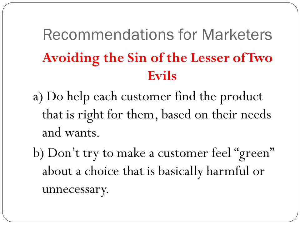 Recommendations for Marketers Avoiding the Sin of the Lesser of Two Evils a) Do help each customer find the product that is right for them, based on their needs and wants.