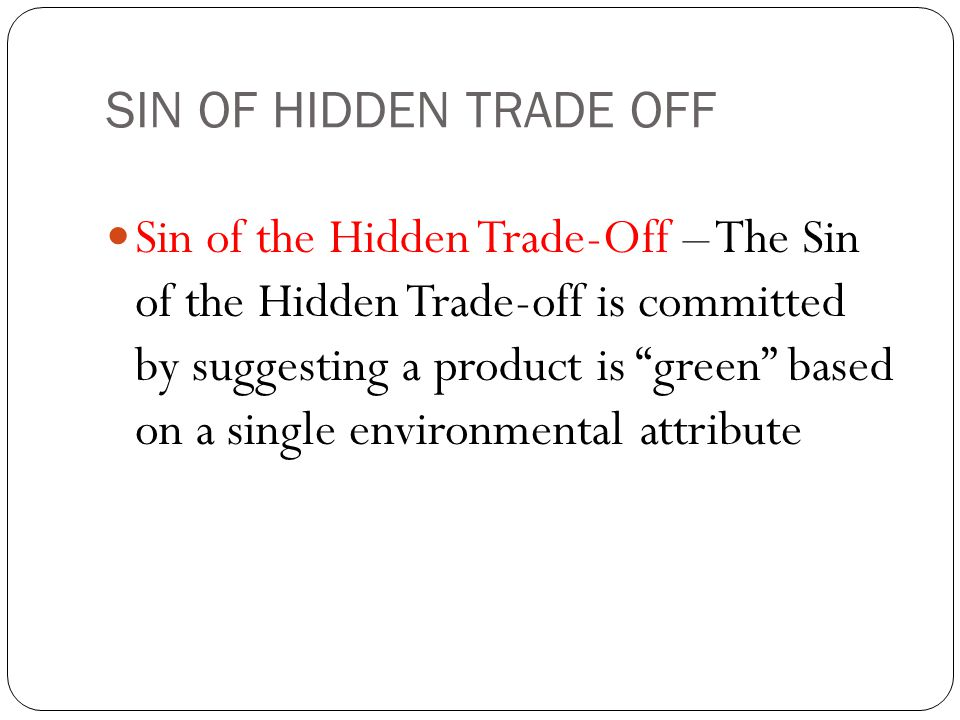 SIN OF HIDDEN TRADE OFF Sin of the Hidden Trade-Off – The Sin of the Hidden Trade-off is committed by suggesting a product is green based on a single environmental attribute