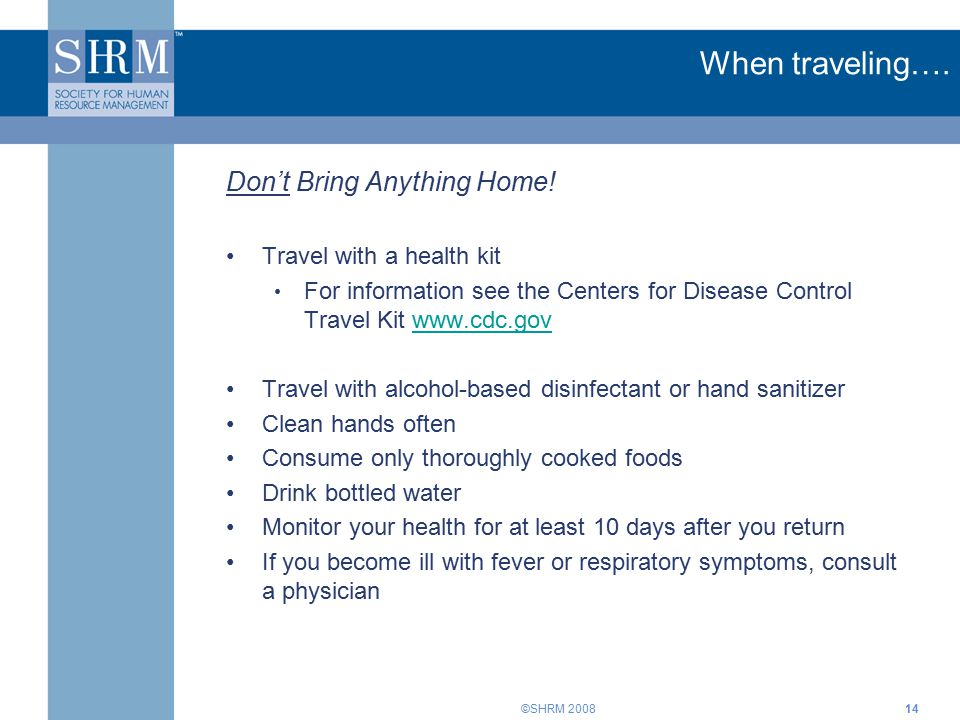 ©SHRM 200814 Don't Bring Anything Home! Travel with a health kit For information see the Centers for Disease Control Travel Kit www.cdc.govwww.cdc.gov
