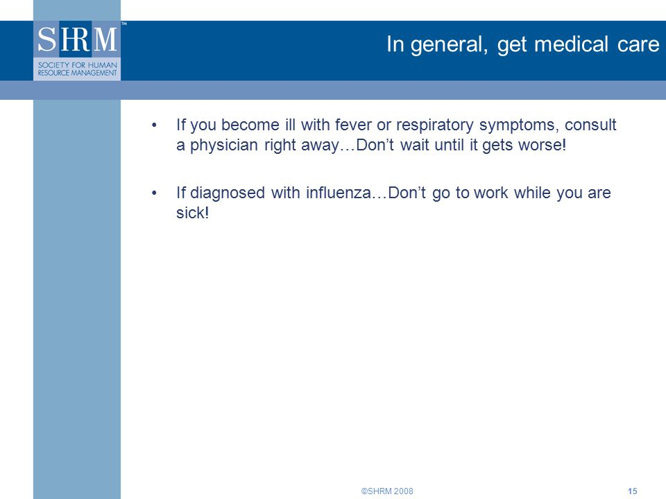 ©SHRM 200815 In general, get medical care If you become ill with fever or respiratory symptoms, consult a physician right away…Don't wait until it get