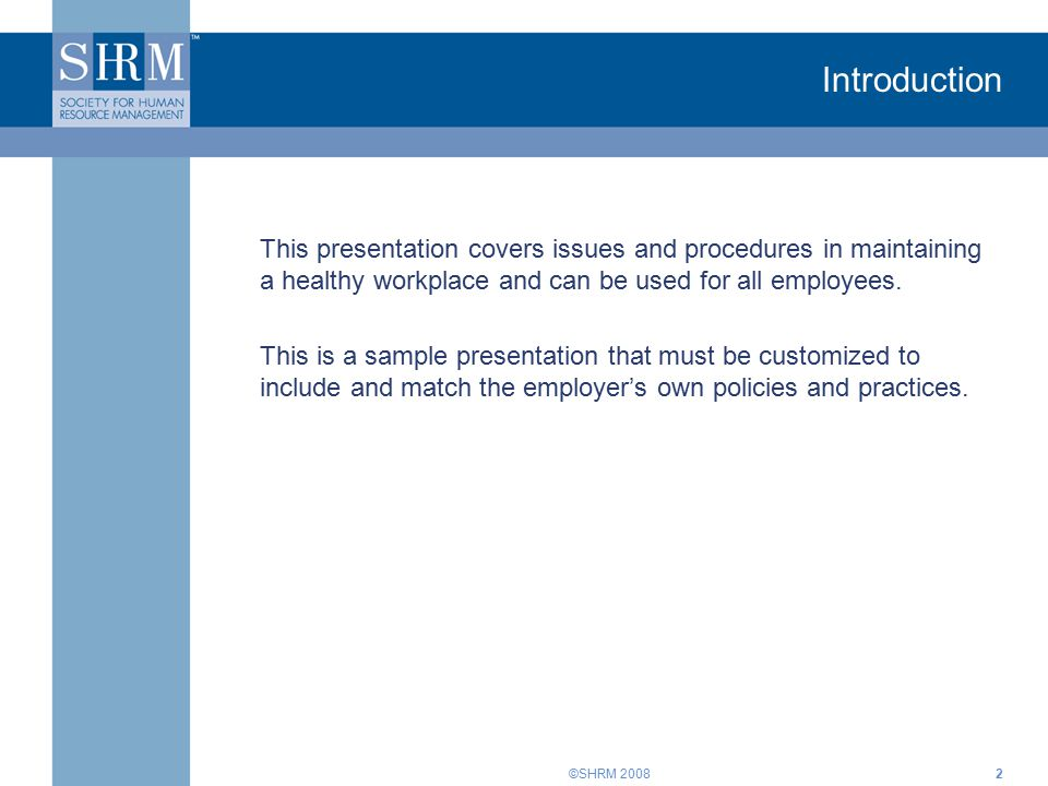 ©SHRM 20082 Introduction This presentation covers issues and procedures in maintaining a healthy workplace and can be used for all employees. This is