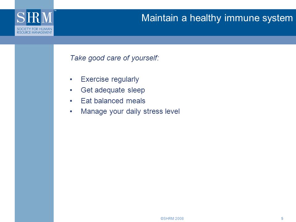 ©SHRM 20085 Maintain a healthy immune system Take good care of yourself: Exercise regularly Get adequate sleep Eat balanced meals Manage your daily stress level