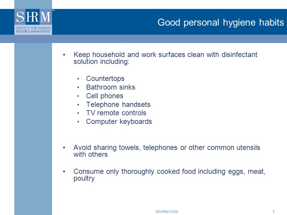 ©SHRM 20087 Good personal hygiene habits Keep household and work surfaces clean with disinfectant solution including: Countertops Bathroom sinks Cell phones Telephone handsets TV remote controls Computer keyboards Avoid sharing towels, telephones or other common utensils with others Consume only thoroughly cooked food including eggs, meat, poultry