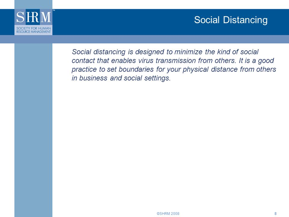 ©SHRM 20088 Social Distancing Social distancing is designed to minimize the kind of social contact that enables virus transmission from others.