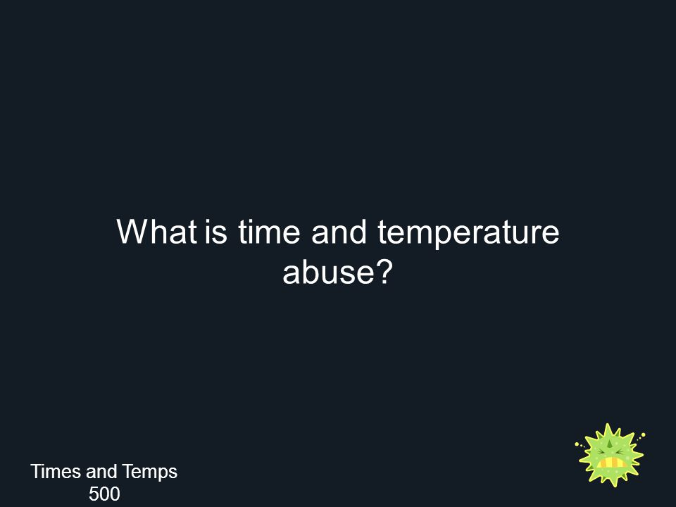 What is time and temperature abuse? Times and Temps 500