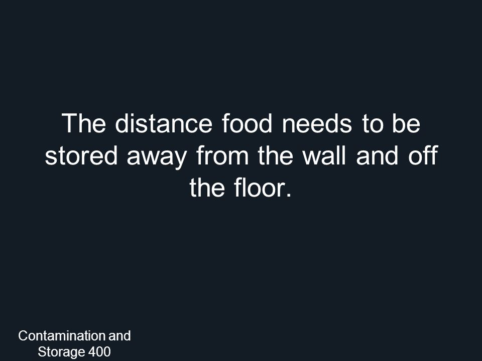The distance food needs to be stored away from the wall and off the floor. Contamination and Storage 400