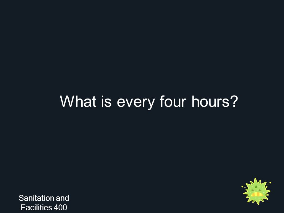 What is every four hours? Sanitation and Facilities 400
