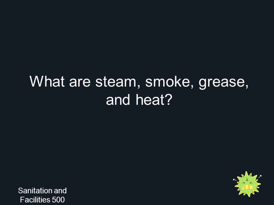 What are steam, smoke, grease, and heat? Sanitation and Facilities 500