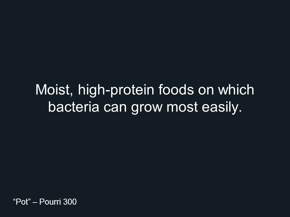"Moist, high-protein foods on which bacteria can grow most easily. ""Pot"" – Pourri 300"