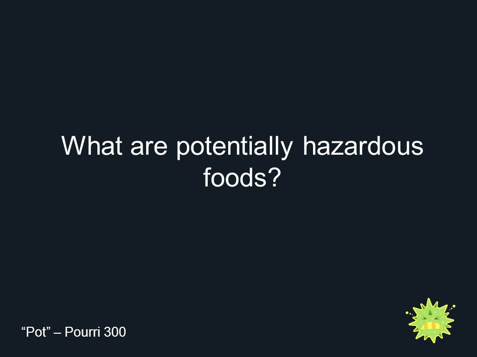 "What are potentially hazardous foods? ""Pot"" – Pourri 300"