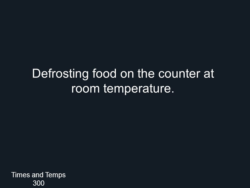What is NOT a safe method to defrost frozen foods? Times and Temps 300