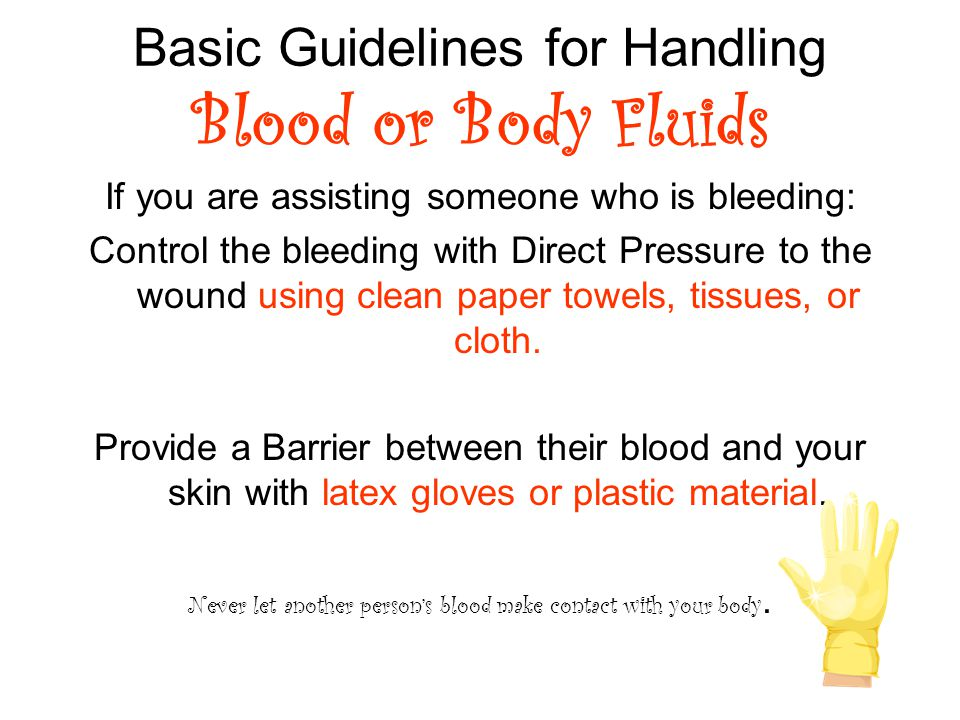 Basic Guidelines for Handling Blood or Body Fluids If you are assisting someone who is bleeding: Control the bleeding with Direct Pressure to the wound using clean paper towels, tissues, or cloth.