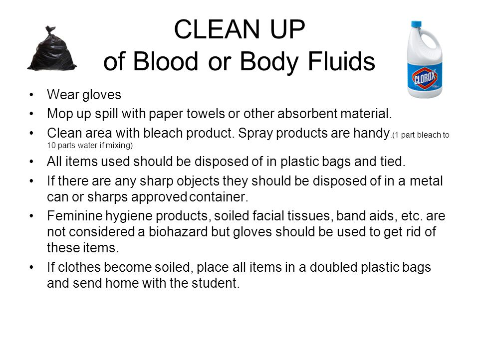 CLEAN UP of Blood or Body Fluids Wear gloves Mop up spill with paper towels or other absorbent material.