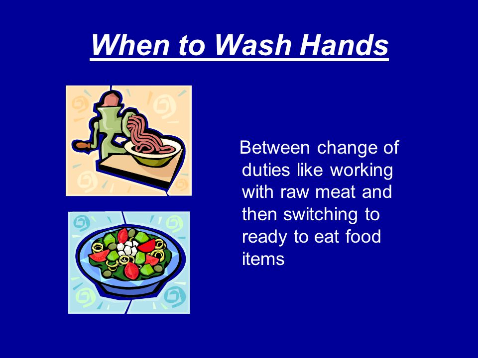 When to Wash Hands Between change of duties like working with raw meat and then switching to ready to eat food items