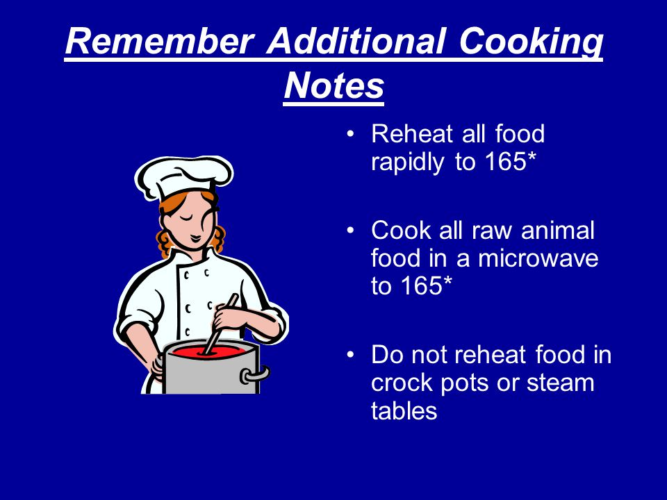 Remember Additional Cooking Notes Reheat all food rapidly to 165* Cook all raw animal food in a microwave to 165* Do not reheat food in crock pots or