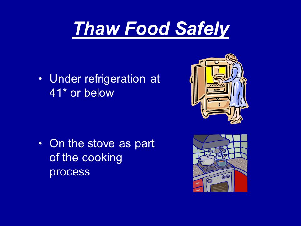 Thaw Food Safely Under refrigeration at 41* or below On the stove as part of the cooking process