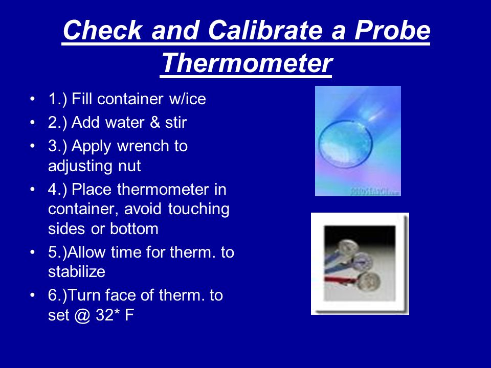 Check and Calibrate a Probe Thermometer 1.) Fill container w/ice 2.) Add water & stir 3.) Apply wrench to adjusting nut 4.) Place thermometer in conta