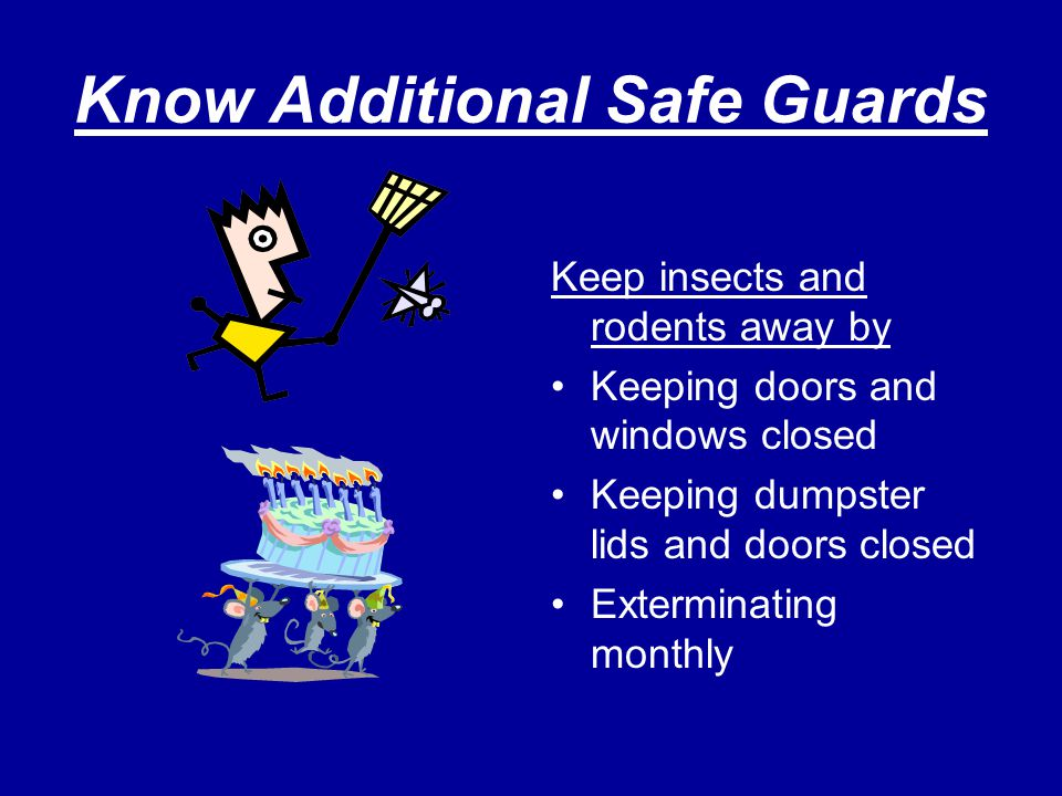 Know Additional Safe Guards Keep insects and rodents away by Keeping doors and windows closed Keeping dumpster lids and doors closed Exterminating mon