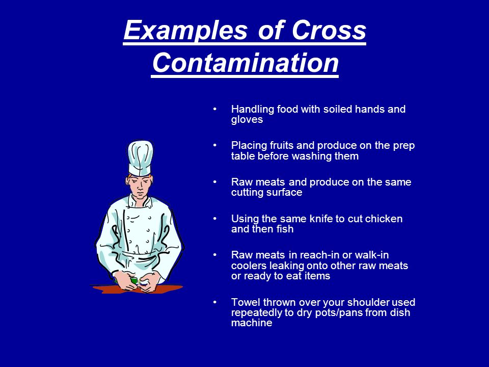 Examples of Cross Contamination Handling food with soiled hands and gloves Placing fruits and produce on the prep table before washing them Raw meats