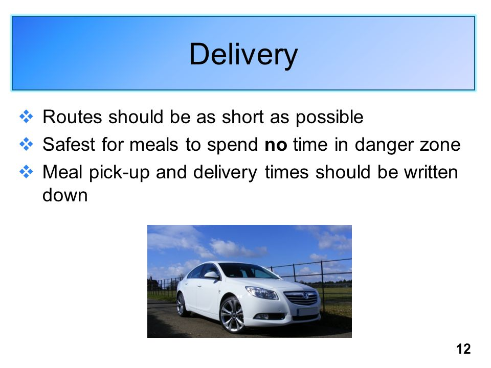 12 Delivery  Routes should be as short as possible  Safest for meals to spend no time in danger zone  Meal pick-up and delivery times should be wri