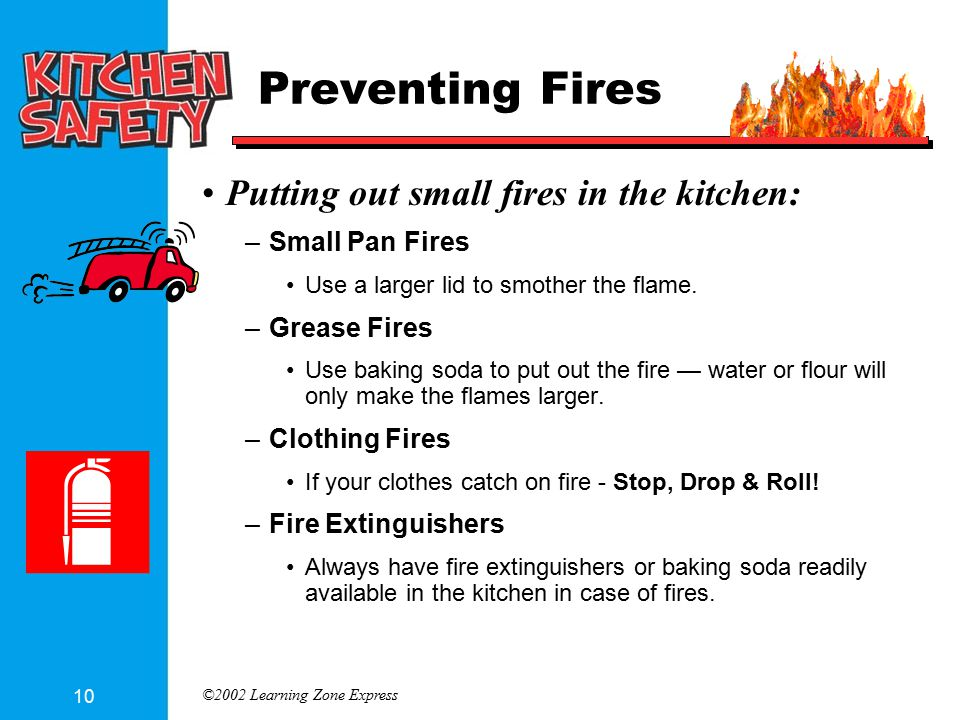 ©2002 Learning Zone Express 10 Preventing Fires Putting out small fires in the kitchen: –Small Pan Fires Use a larger lid to smother the flame. –Greas