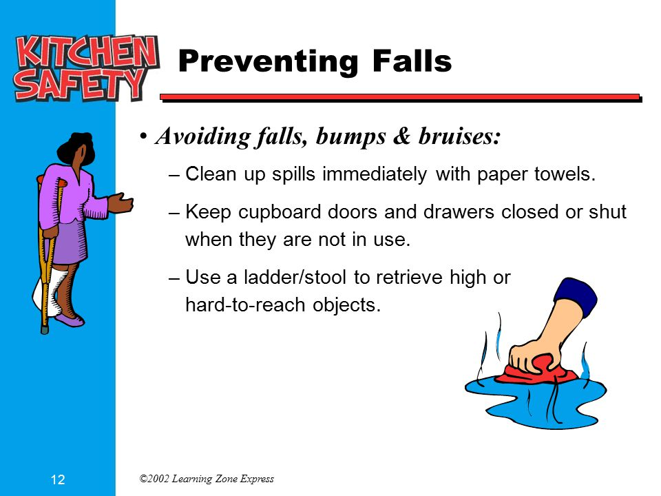©2002 Learning Zone Express 12 Preventing Falls Avoiding falls, bumps & bruises: –Clean up spills immediately with paper towels.