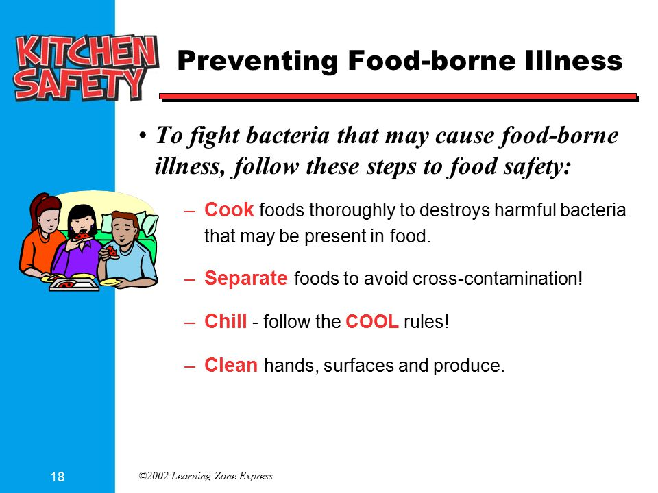 ©2002 Learning Zone Express 18 Preventing Food-borne Illness To fight bacteria that may cause food-borne illness, follow these steps to food safety: –Cook foods thoroughly to destroys harmful bacteria that may be present in food.