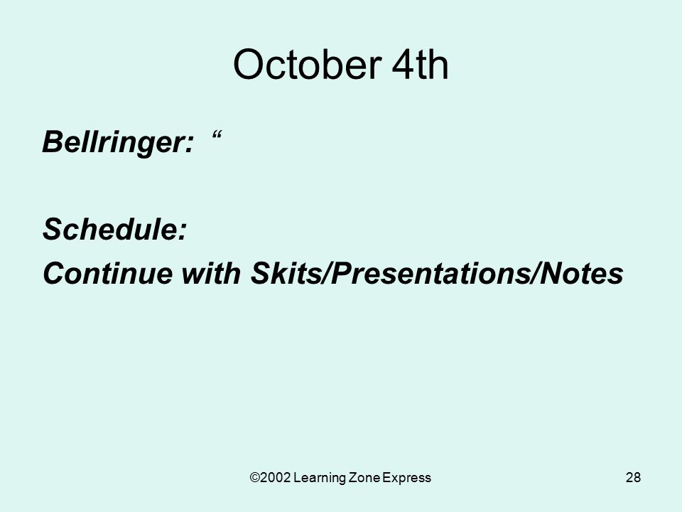 ©2002 Learning Zone Express28 October 4th Bellringer: Schedule: Continue with Skits/Presentations/Notes