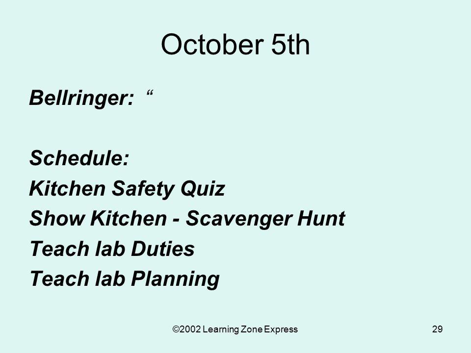©2002 Learning Zone Express29 October 5th Bellringer: Schedule: Kitchen Safety Quiz Show Kitchen - Scavenger Hunt Teach lab Duties Teach lab Planning