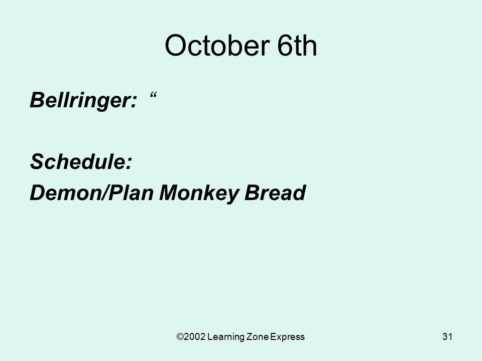 ©2002 Learning Zone Express31 October 6th Bellringer: Schedule: Demon/Plan Monkey Bread