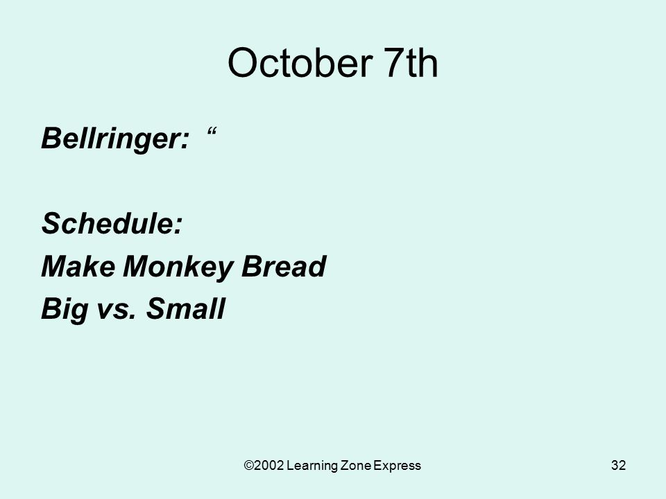 ©2002 Learning Zone Express32 October 7th Bellringer: Schedule: Make Monkey Bread Big vs. Small