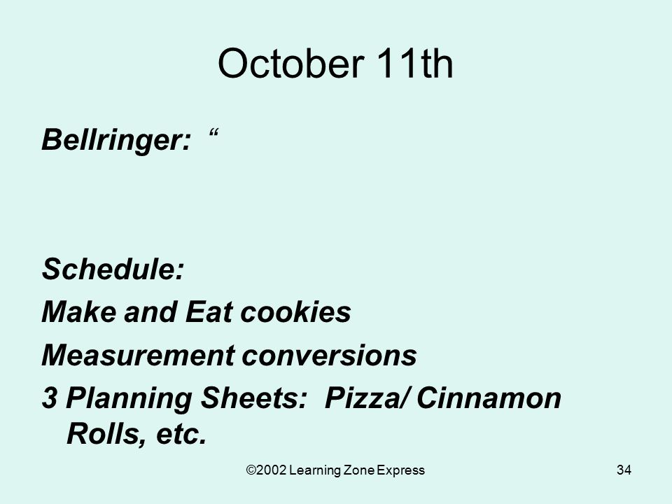 ©2002 Learning Zone Express34 October 11th Bellringer: Schedule: Make and Eat cookies Measurement conversions 3 Planning Sheets: Pizza/ Cinnamon Rolls, etc.