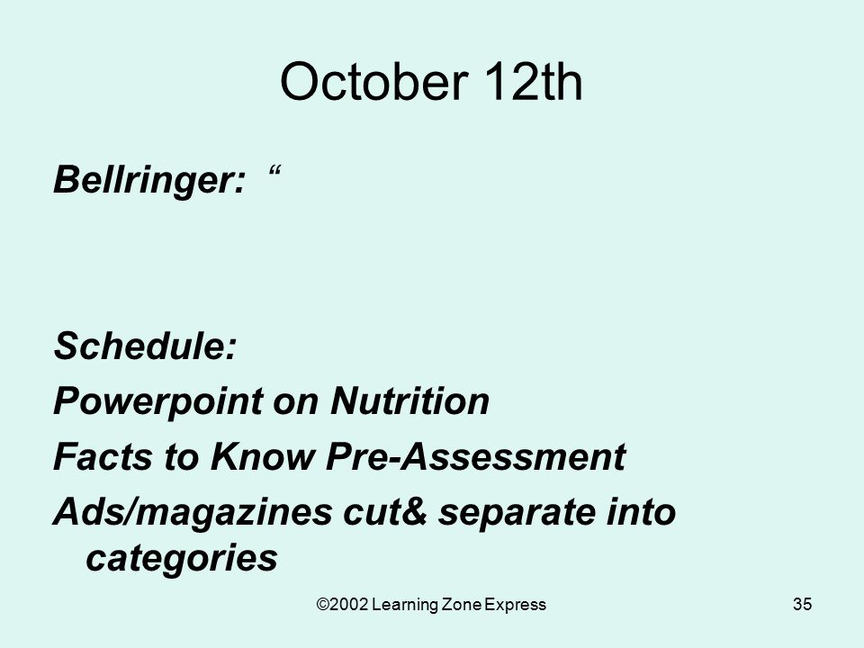 ©2002 Learning Zone Express35 October 12th Bellringer: Schedule: Powerpoint on Nutrition Facts to Know Pre-Assessment Ads/magazines cut& separate into categories