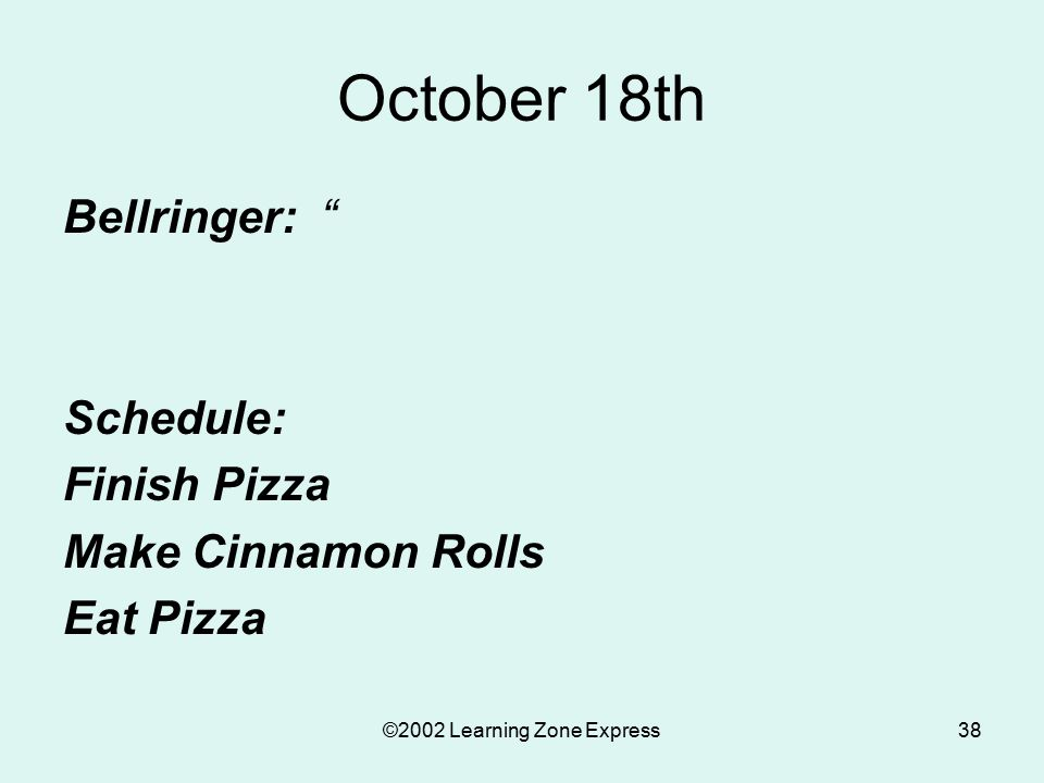 ©2002 Learning Zone Express38 October 18th Bellringer: Schedule: Finish Pizza Make Cinnamon Rolls Eat Pizza