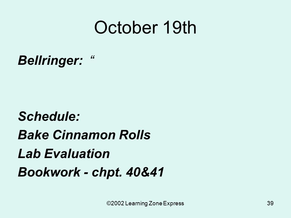 ©2002 Learning Zone Express39 October 19th Bellringer: Schedule: Bake Cinnamon Rolls Lab Evaluation Bookwork - chpt.