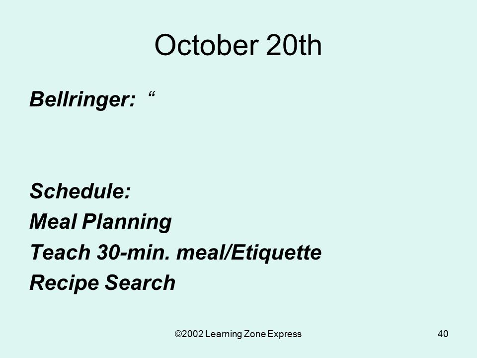 """©2002 Learning Zone Express40 October 20th Bellringer: """" Schedule: Meal Planning Teach 30-min. meal/Etiquette Recipe Search"""