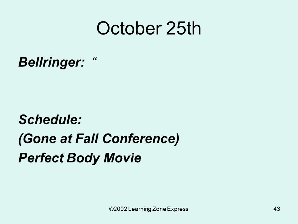 """©2002 Learning Zone Express43 October 25th Bellringer: """" Schedule: (Gone at Fall Conference) Perfect Body Movie"""