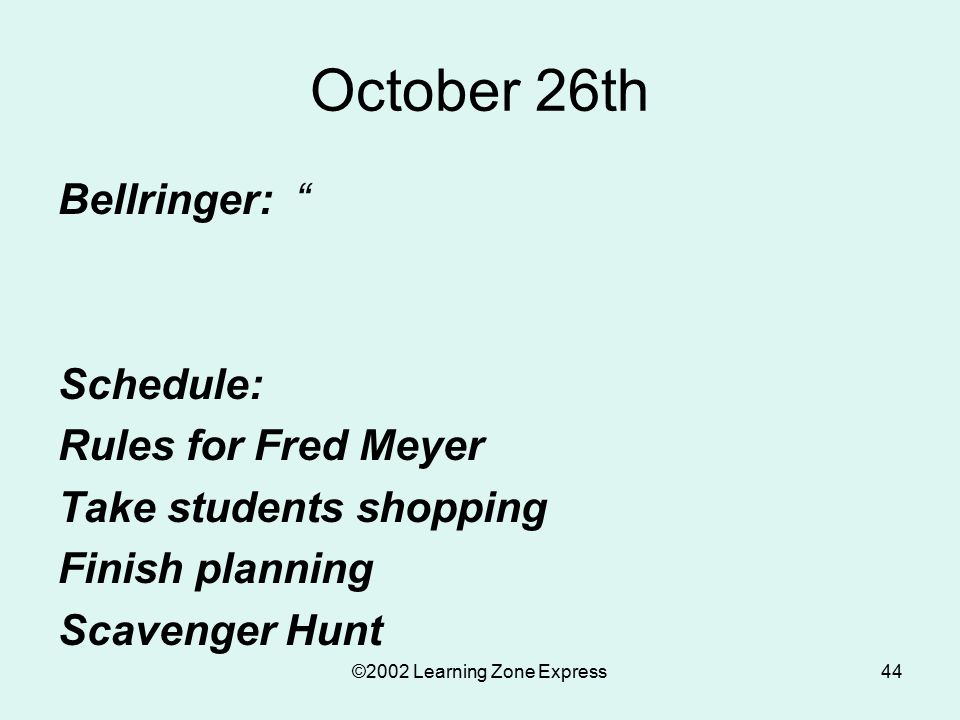 ©2002 Learning Zone Express44 October 26th Bellringer: Schedule: Rules for Fred Meyer Take students shopping Finish planning Scavenger Hunt