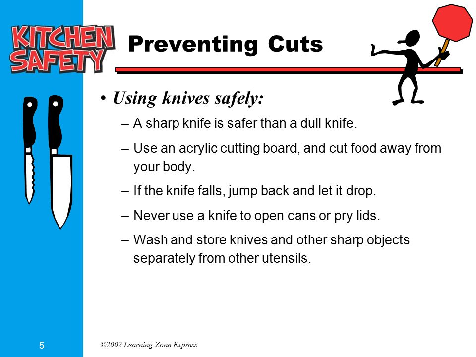 ©2002 Learning Zone Express 5 Preventing Cuts Using knives safely: –A sharp knife is safer than a dull knife. –Use an acrylic cutting board, and cut f
