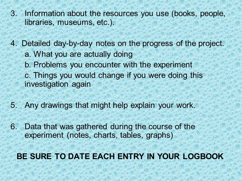 3.Information about the resources you use (books, people, libraries, museums, etc.). 4. Detailed day-by-day notes on the progress of the project. a. W