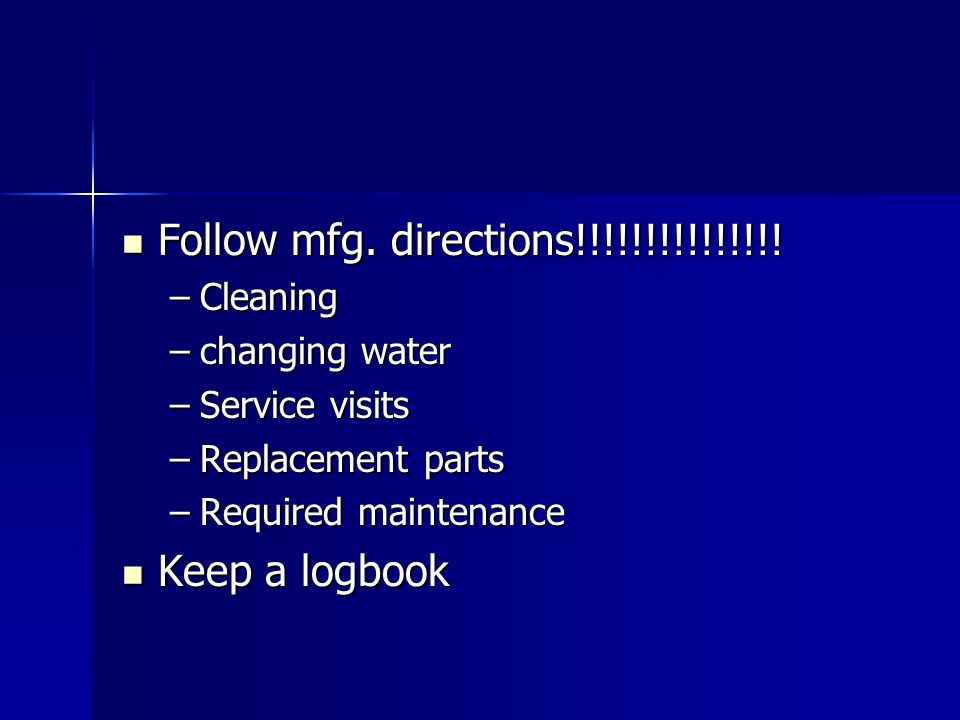 Follow mfg. directions!!!!!!!!!!!!!!! Follow mfg. directions!!!!!!!!!!!!!!! –Cleaning –changing water –Service visits –Replacement parts –Required mai