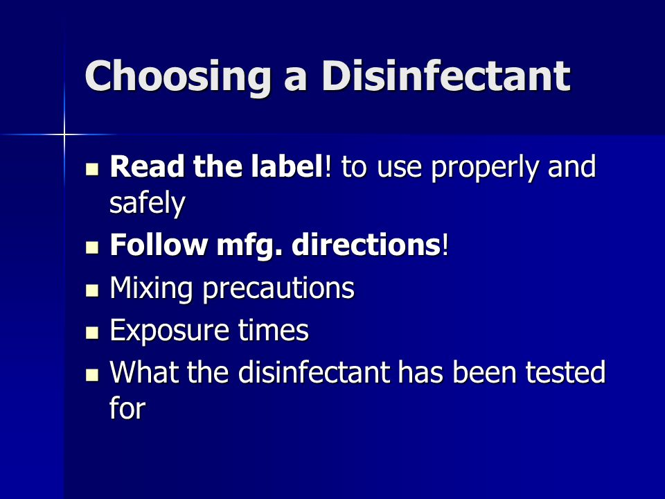 Choosing a Disinfectant Read the label! to use properly and safely Read the label! to use properly and safely Follow mfg. directions! Follow mfg. dire
