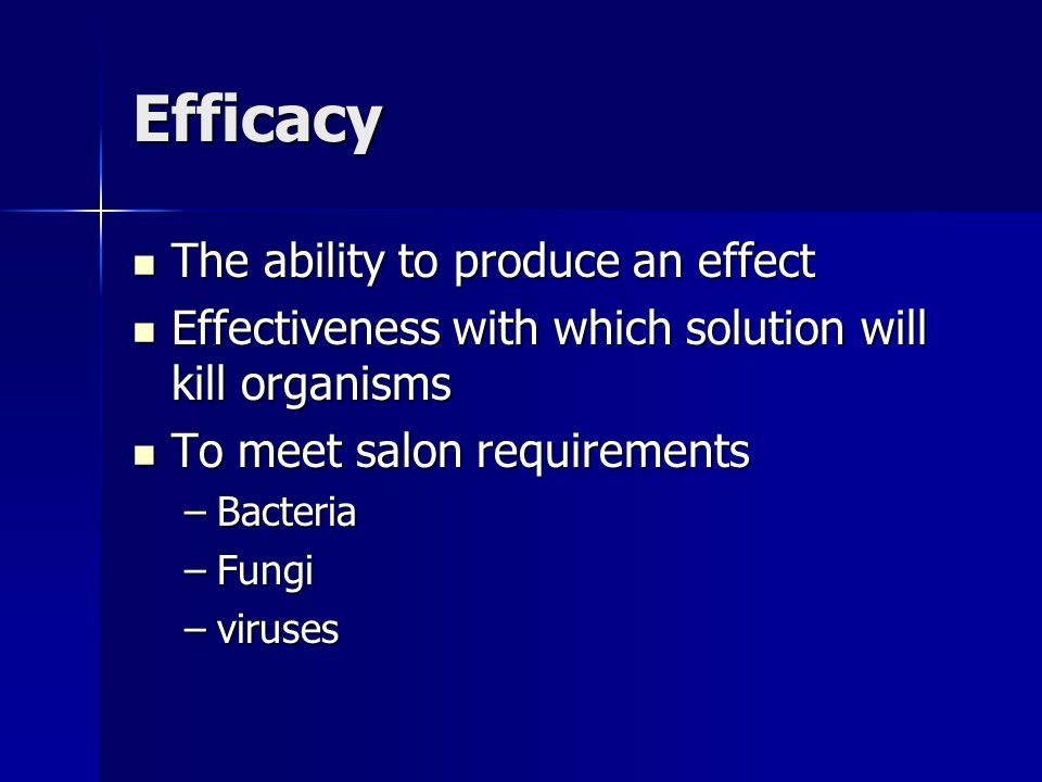 Efficacy The ability to produce an effect The ability to produce an effect Effectiveness with which solution will kill organisms Effectiveness with wh